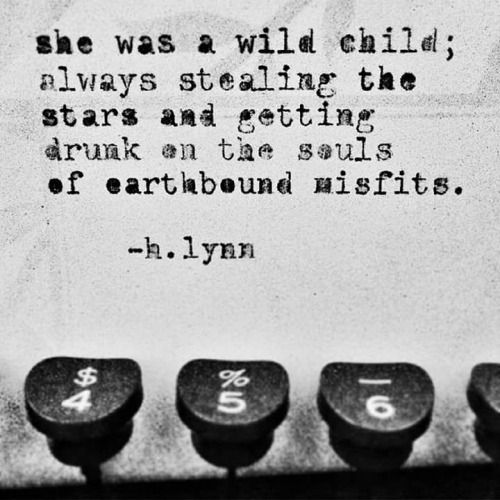 she was a wild child always stealing the stars and getting drunk on the souls of earthbound misfits