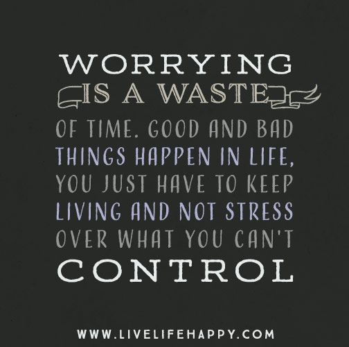 Worrying is a waste of time. Good and bad things happen in life, you just have to keep living and...