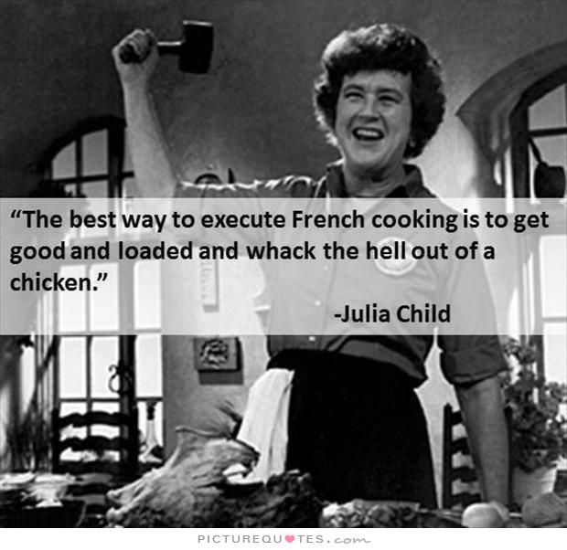 The best way to execute French cooking is to get good and loaded and whack the
