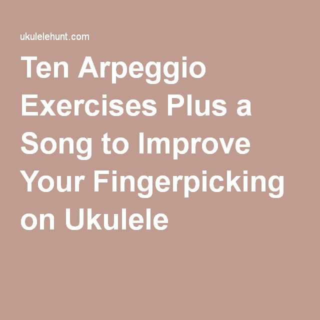 Ten Arpeggio Exercises Plus a Song to Improve Your Fingerpicking on Ukulele
