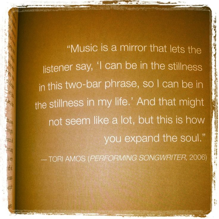 Music is a mirror that lets the listener say, 'I can be in the stillness in this two-bar phase, so I can be in the stillness in my life.'  and that might not seem like a lot, but this is how you expand the soul.  Tori Amos