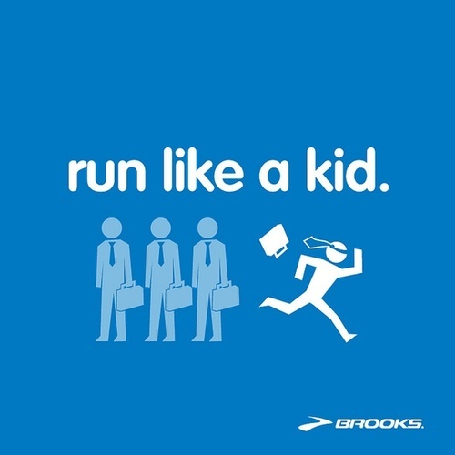 Brooks. Run like a kid. Honestly, I was running with my nine year old daughter yesterday and was trying to teach her to pace herself but she kept stopping to walk. She finally told me I was running too slow for her! I picked up my pace and things went much better.