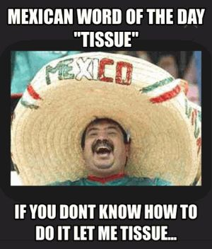 """Mexican word of the day """"Tissue"""" If you dont how to do it let me tissue..."""