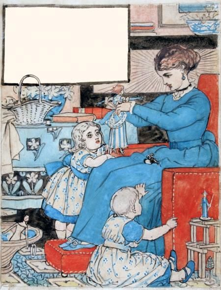 WHO DRESS'D MY DOLL IN CLOTHES SO GAY, AND TAUGHT ME PRETTY HOW TO PLAY. AND MINDED ALL I HAD TO SAY? MY MOTHER. by WALTER CRANE