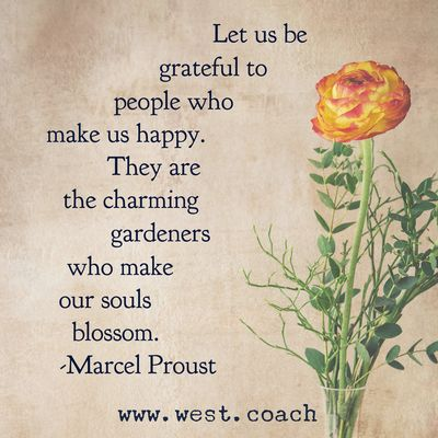 INSPIRATION - EILEEN WEST LIFE COACH   Let us be grateful to people who make us happy. They are the charming gardeners who make our souls blossom. - Marcel Proust   Life Coach, Eileen West Life Coach, inspiration, inspirational quotes, motivation, motivational quotes, quotes, daily quotes, self improvement, personal growth, live your best life, freedom, gratitude, happy, charming, gardeners, blossom, Marcel Proust, Marcel Proust quotes