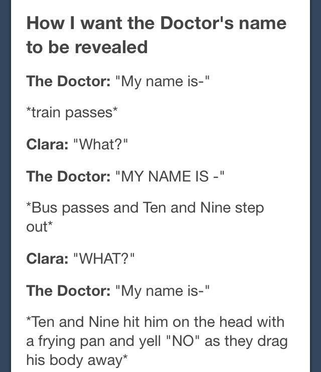 *hits with frying pan* No! Bad Doctor! You don't have a name! Your name is Doctor!