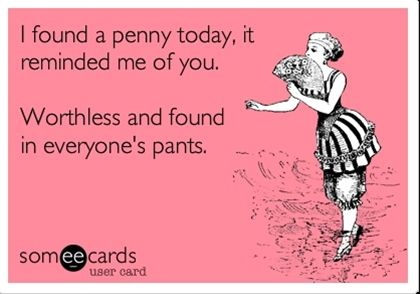 I found a penny today. It reminded me of you .. worthless and found in everyone's pants.  ecard humor hahahahah