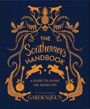The Southerner's Handbook: A Guide to Living the Good Life / Editors of Garden and Gun Magazine