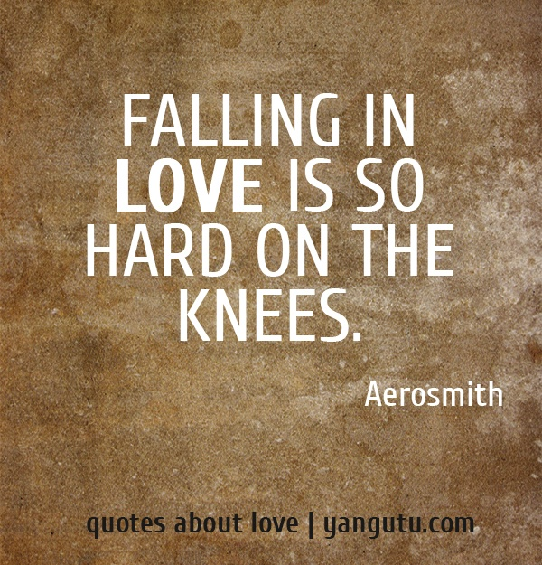 Falling in love is so hard on the knees, ~ Aerosmith <3 Quotes about love #quotes, #love, #sayings, https://apps.facebook.com/yangutu