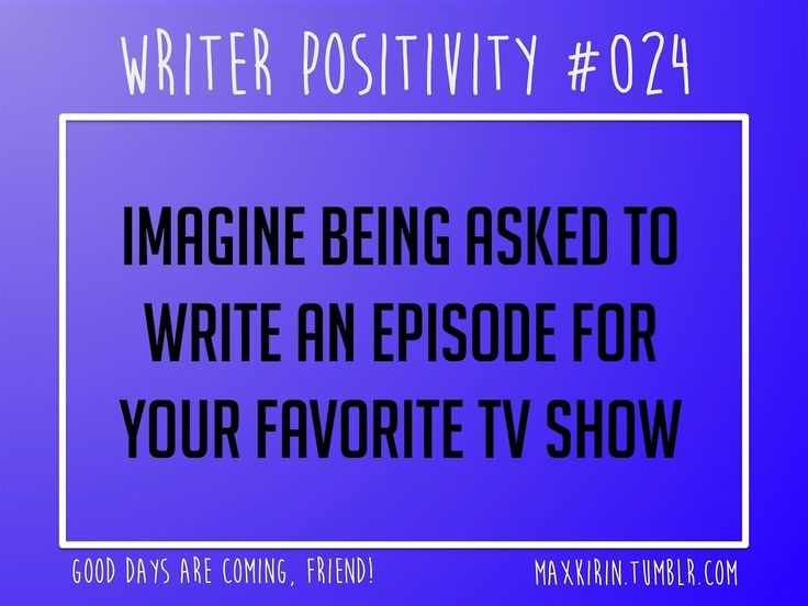+ DAILY WRITER POSITIVITY +  #024 Imagine being asked to write an episode for your favorite TV show.  Want more writerly content? Follow maxkirin.tumblr.com!
