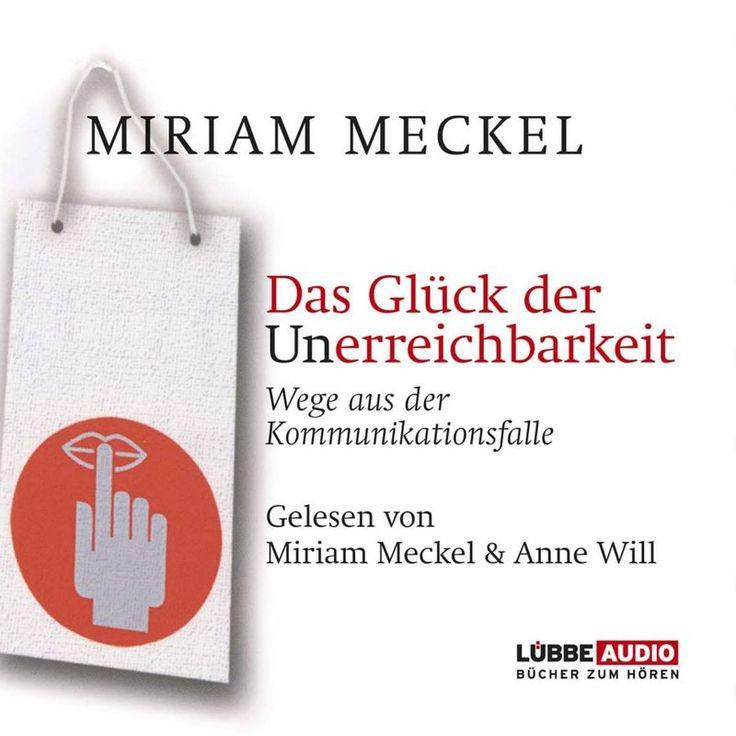 Das Glück der Unerreichbarkeit - Wege aus der Kommunikationsfalle by Miriam Meckel
