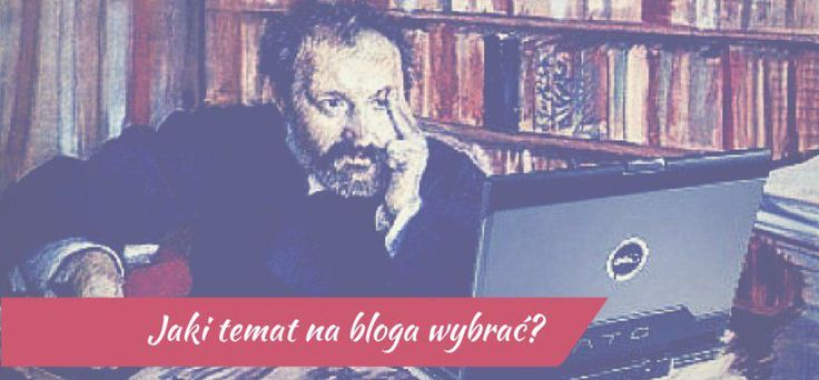 Jak wybrać temat na bloga?
