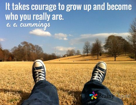 It takes courage to grow up and become who you really are. / e. e. cummings