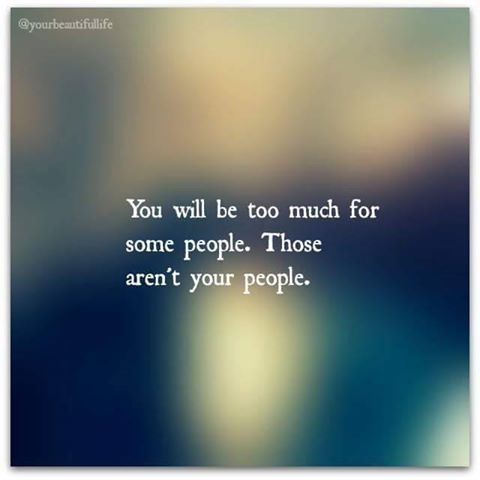 You will be too much for some people. Those aren't your people.