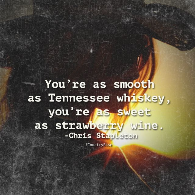 You're as smooth as Tennessee whiskey, you're as sweet as strawberry wine.