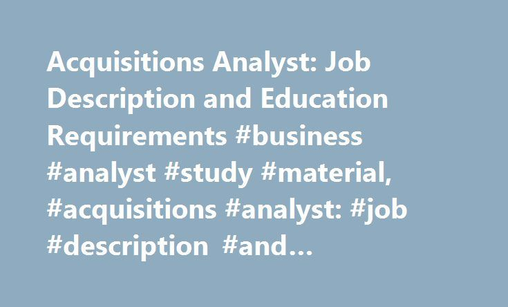 Acquisitions Analyst: Job Description and Education Requirements #business #analyst #study #material, #acquisitions #analyst: #job #description #and #education #requirements http://busines.remmont.com/acquisitions-analyst-job-description-and-education-requirements-business-analyst-study-material-acquisitions-analyst-job-description-and-education-requirements/  # Acquisitions Analyst: Job Description and Education Requirements Find schools that offer these popular programs Actuarial Sciences Busi