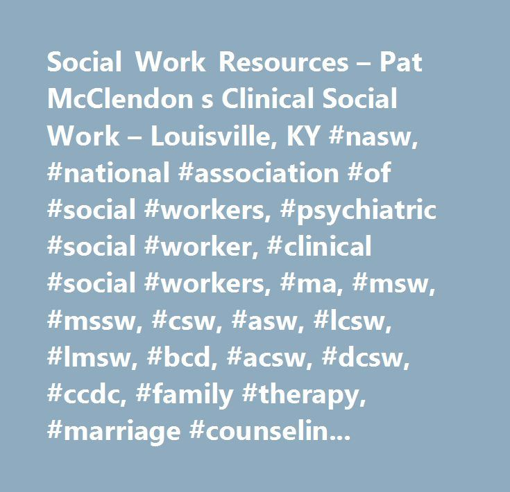 Social Work Resources – Pat McClendon s Clinical Social Work – Louisville, KY #nasw, #national #association #of #social #workers, #psychiatric #social #worker, #clinical #social #workers, #ma, #msw, #mssw, #csw, #asw, #lcsw, #lmsw, #bcd, #acsw, #dcsw, #ccdc, #family #therapy, #marriage #counseling, #family #counseling, #psychotherapists, #hypnotherapists, #chemical #dependency, #addictions, #mailing #lists #and #newsgroups, #community #organizing, #online #magazines #and #journals, #nasw…