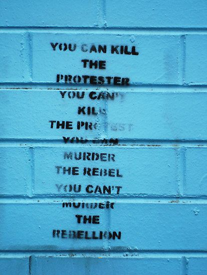 This just reminds me of the Hunger Games... You can kill the protester (the old man who was shot in 11) You can't kill the protest (there was a rebellion in 8) you can murder the rebel (finnick, darius, prim...so many...) but you can't murder the rebellion (katniss and friends)
