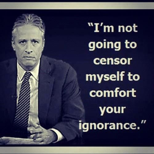 """I'm not going to censor myself to comfort your ignorance."" Jon Stewart"