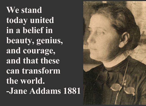 Jane Addams - pioneer social worker and activist. (I was a very young girl when I read her biography and she became one of the first women I came to admire).