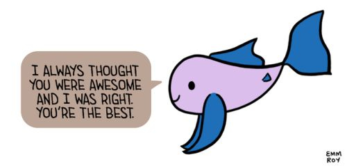 """[Drawing of a purple fish with blue fins saying """"I always thought you were awesome and I was right. You're the best."""" in a brown speech bubble.]"""