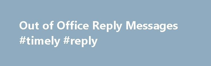 Out of Office Reply Messages #timely #reply http://reply.remmont.com/out-of-office-reply-messages-timely-reply/  Out of Office Reply Messages Whenever an individual is out of office due to any reason he/she may set up an out of office reply messages to their mails or other messages so as to let the other person know that he/she will not be available. These types of messages can also contain the dates […]