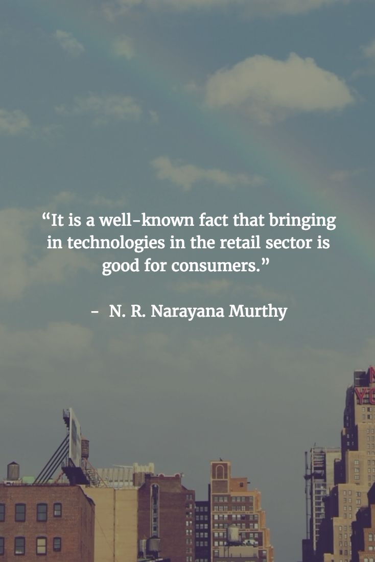 """[QUOTE] : """" It is a well-known fact that bringing in technologies in the retail sector is good for consumers."""" - N. R. Narayana Murthy"""