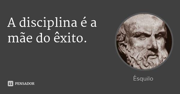 A disciplina é a mãe do êxito. — Ésquilo