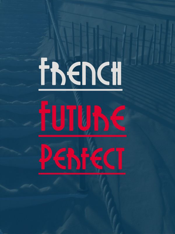French Future Perfect Tense: The Savvy Learner's Guide