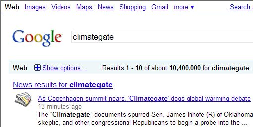 "NEW TERM - ""CLIMATEGATE"" Surpassing ""Globalwarming"" as a Google Search!  The new term that is spreading like lightning, ""climategate"".  For example, a recent search permutation yield this stat: ""global warming"" – 10,100,000 searches / ""climategate"" – 10,400,000 searches. Note that these are web searches, not news searches, but Google suggests a few news stories first. These two searches were conducted about 1 minute apart."