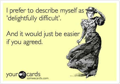I prefer to describe myself as 'delightfully difficult.'     And it would just be easier if you agreed.
