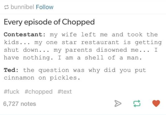 Chopped in one Tumblr post: | 24 Hilarious Food Network Memes That Will Make You Actually LOL