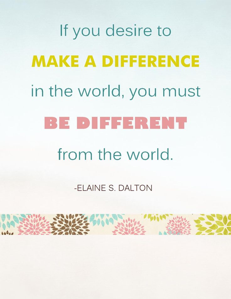 If you desire to make a difference in the world, you must be different from the world. Elaine Dalton