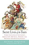 Secret Lives of the Tsars: Three Centuries of Autocracy Debauchery Betrayal Murder and Madness from Romanov Russia