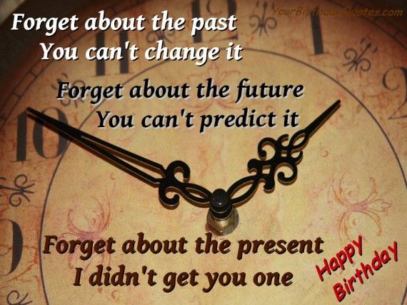"""""""Forget about the past, you can't change it. Forget about the future, you can't predict it. Forget about the present, I didn't get you one.  Happy Birthday"""" (birthday quotes, funny, wishes, present, humor)"""