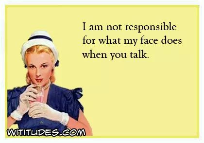 -am-not-responsible-for-what-my-face-does-when-you-talk-ecard