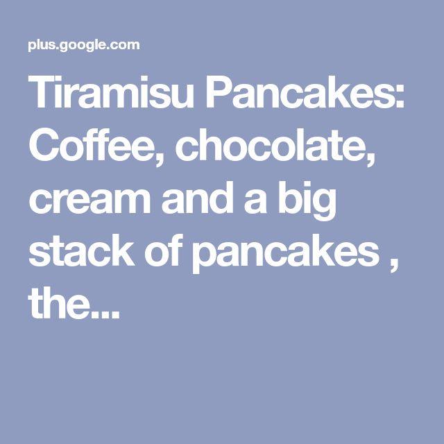 Tiramisu Pancakes: Coffee, chocolate, cream and a big stack of pancakes , the...