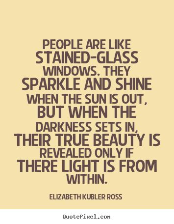 People are like stained-glass windows. they sparkle and shine when.. Elizabeth Kubler Ross famous inspirational quotes