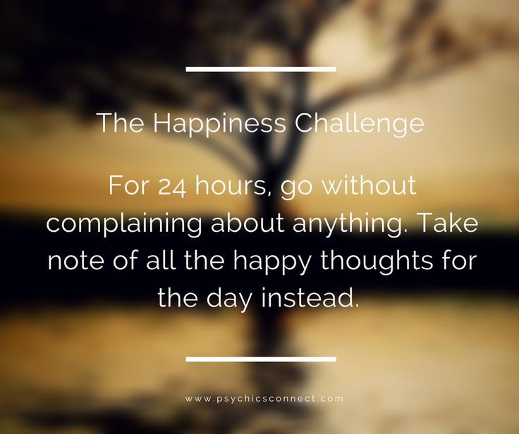 Here's a happiness challenge, for 24 hours go without complaining about anything. Take note of all the happy thoughts for the day instead.See if this will change your disposition.