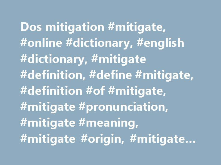 """Dos mitigation #mitigate, #online #dictionary, #english #dictionary, #mitigate #definition, #define #mitigate, #definition #of #mitigate, #mitigate #pronunciation, #mitigate #meaning, #mitigate #origin, #mitigate #examples http://kansas-city.remmont.com/dos-mitigation-mitigate-online-dictionary-english-dictionary-mitigate-definition-define-mitigate-definition-of-mitigate-mitigate-pronunciation-mitigate-meaning-mitigate-origi/  # mitigate Usage Note Mitigate, whose central meaning is """"to…"""