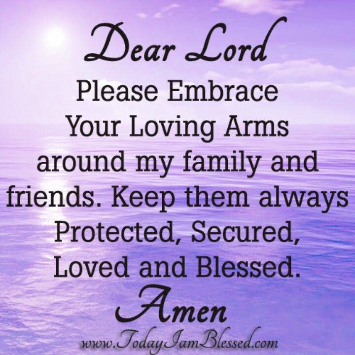 Dear Lord, please embrace your Loving arms around my