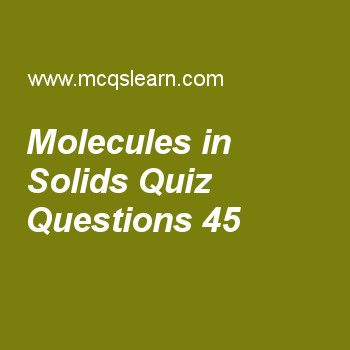 Learn quiz on molecules in solids, chemistry quiz 45 to practice. Free chemistry MCQs questions and answers to learn molecules in solids MCQs with answers. Practice MCQs to test knowledge on molecules in solids, boiling point and external pressure, ionic radius, kinetic interpretation of temperature, solvent extraction worksheets.  Free molecules in solids worksheet has multiple choice quiz questions as having definite shape is characteristic of, answer key with choices as solids, liquids...