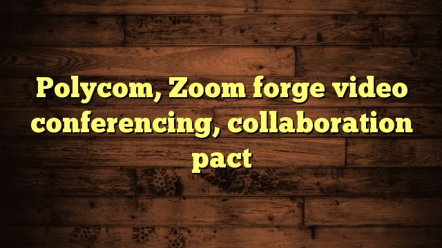 cool Polycom, Zoom forge video conferencing, collaboration pact