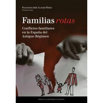 Familias rotas : conflictos familiares en la España de fines del Antiguo Régimen / Francisco José Alfaro Pérez (coord.)