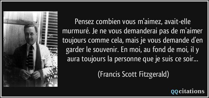 Pensez combien vous m'aimez, avait-elle murmuré. Je ne vous demanderai pas de m'aimer toujours comme cela, mais je vous demande d'en garder le souvenir. En moi, au fond de moi, il y aura toujours la personne que je suis ce soir... (Francis Scott Fitzgerald) #citations #FrancisScottFitzgerald