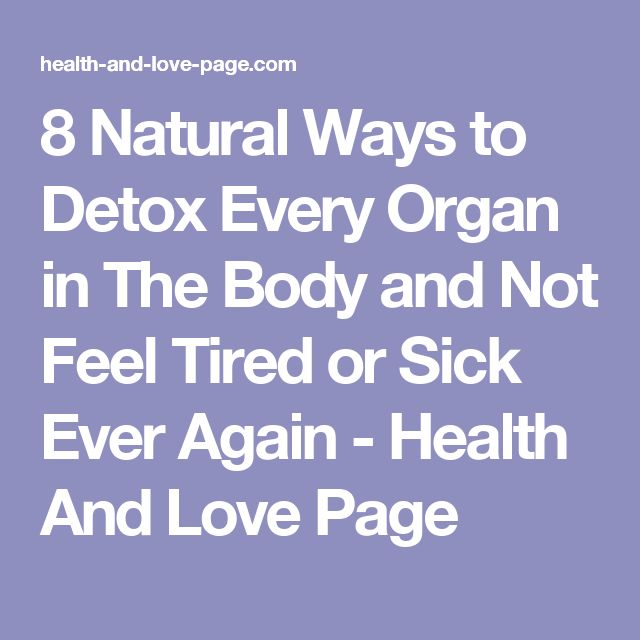 8 Natural Ways to Detox Every Organ in The Body and Not Feel Tired or Sick Ever Again - Health And Love Page