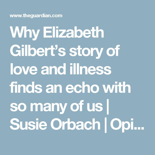 Why Elizabeth Gilbert's story of love and illness finds an echo with so many of us | Susie Orbach | Opinion | The Guardian