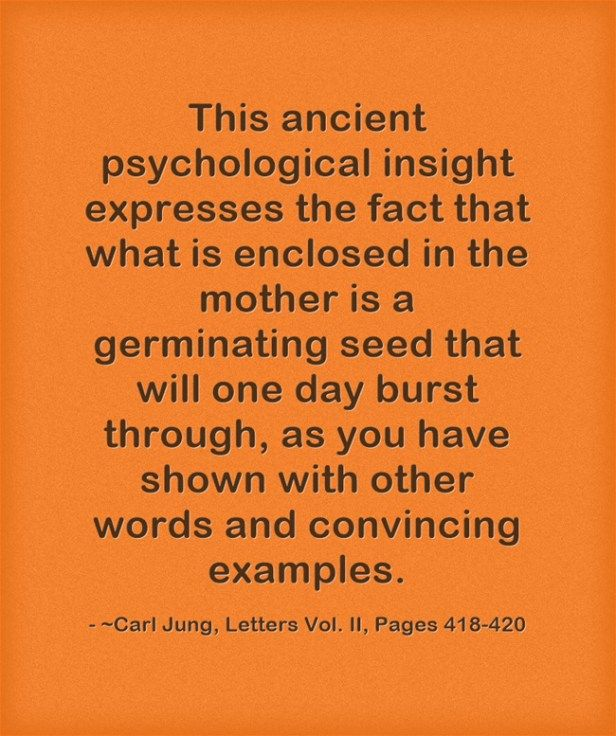 This ancient psychological insight expresses the fact that what is enclosed in the mother is a germinating seed that will one day burst through, as you have shown with other words and convincing examples. ~Carl Jung, Letters Vol. II, Pages 418-420