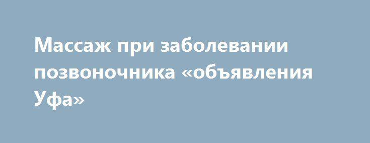 Массаж при заболевании позвоночника «объявления Уфа» http://www.pogruzimvse.ru/doska7/?adv_id=2185  За 3-4 процедуры снимаю острые боли в спине, шее, пояснице, мышцах, суставах. Устраняю мышечные спазмы, онемения, «сведение» и мышц рук и ног. Восстанавливаю после травм, переломов, растяжений. Комплексно применяю методы лечебного и спортивного массажа, мягкие методы мануальной терапии, остеопатии, глубокого массажа.   Очень много пациентов получили свои результаты:    Пациенты с сидячим…