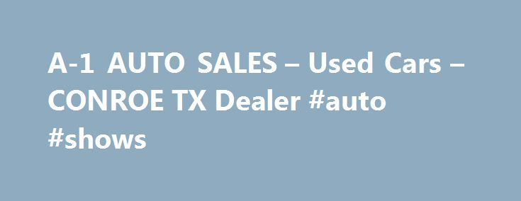 A-1 AUTO SALES – Used Cars – CONROE TX Dealer #auto #shows http://italy.remmont.com/a-1-auto-sales-used-cars-conroe-tx-dealer-auto-shows/  #used autos # A-1 AUTO SALES – CONROE TX, 77301 Welcome to CONROE Used Cars, Used Pickup Trucks Lot – A-1 AUTO SALES A-1 AUTO SALES of CONROE is a CONROE Used Cars. Used Pickups For Sale lot serving nearby cities including Conroe, Hufsmith, Magnolia, Montgomery, Splendora, Spring, Willis area in TX. A-1 AUTO SALES Used Cars, Used Pickup Trucks of CONROE…